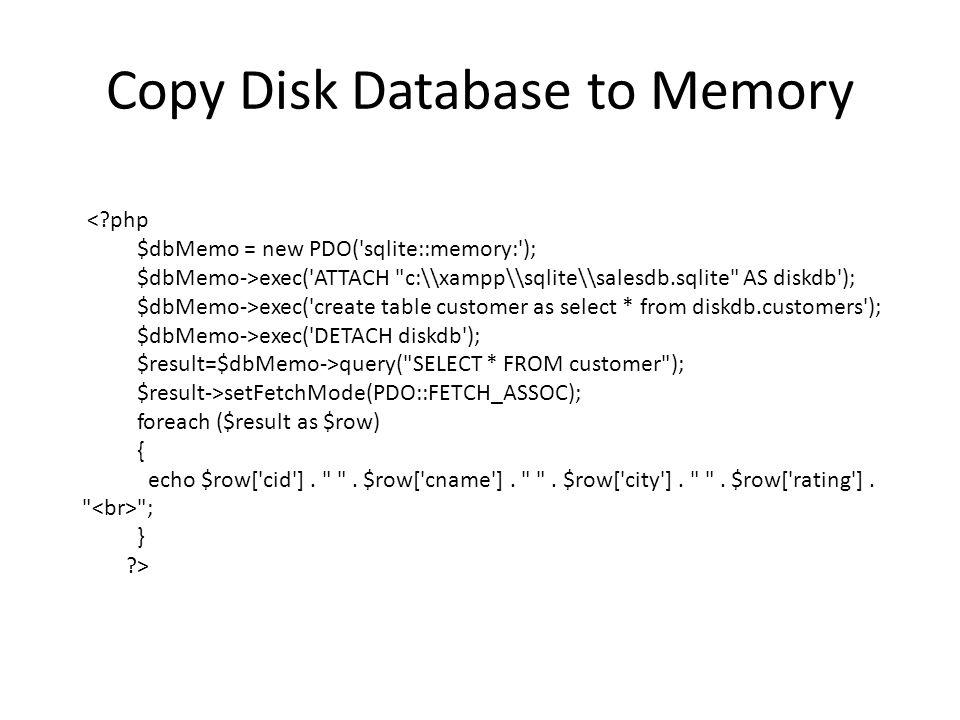Copy Disk Database to Memory < php $dbMemo = new PDO( sqlite::memory: ); $dbMemo->exec( ATTACH c:\\xampp\\sqlite\\salesdb.sqlite AS diskdb ); $dbMemo->exec( create table customer as select * from diskdb.customers ); $dbMemo->exec( DETACH diskdb ); $result=$dbMemo->query( SELECT * FROM customer ); $result->setFetchMode(PDO::FETCH_ASSOC); foreach ($result as $row) { echo $row[ cid ].