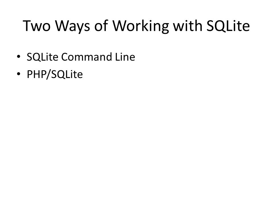 Two Ways of Working with SQLite SQLite Command Line PHP/SQLite