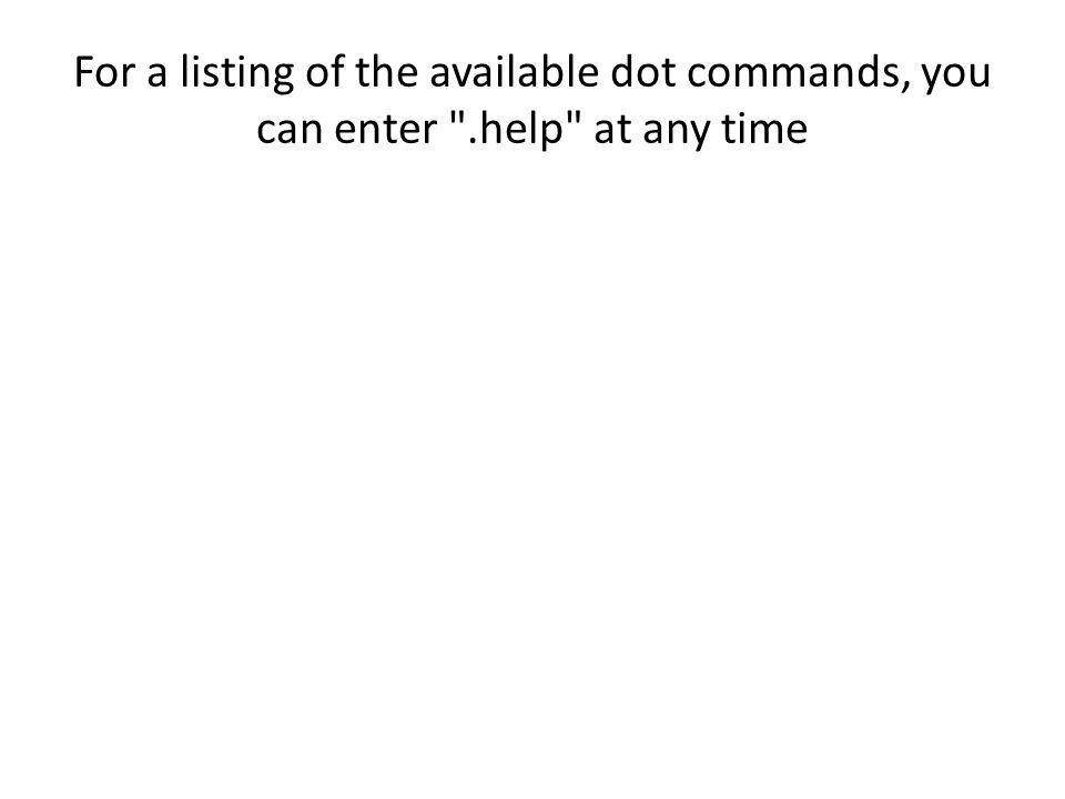 For a listing of the available dot commands, you can enter