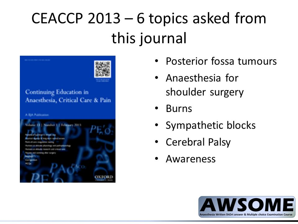 CEACCP- Main Journal Major spinal surgery Paracetamol Rhabdomyolysis ICU management of the morbidly obese Chronic pain and depression Awake craniotomy Assessment of high risk patient Intrathecal drug delivery COPD and anaesthesia Traumatic brain injury Post op cognitive dysfunction in cardiac surgery Acute spinal cord injury