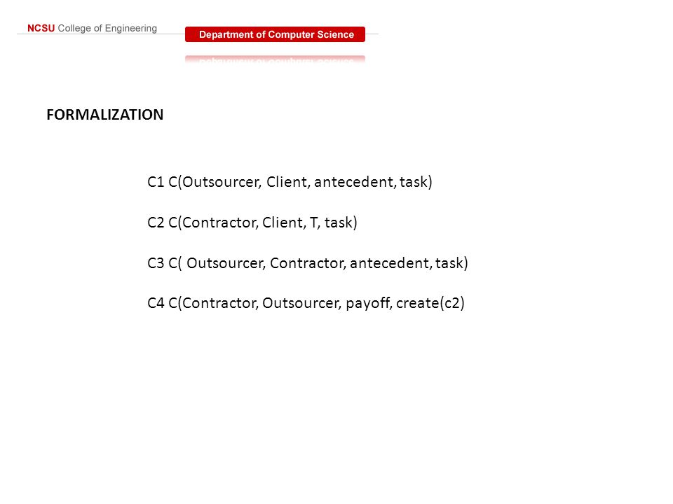 FORMALIZATION C1 C(Outsourcer, Client, antecedent, task) C2 C(Contractor, Client, T, task) C3 C( Outsourcer, Contractor, antecedent, task) C4 C(Contractor, Outsourcer, payoff, create(c2)