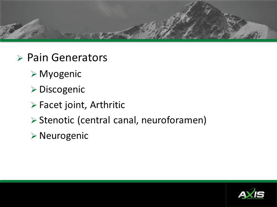  Pain Generators  Myogenic  Discogenic  Facet joint, Arthritic  Stenotic (central canal, neuroforamen)  Neurogenic