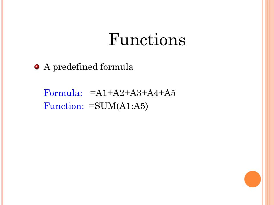 Functions A predefined formula Formula: =A1+A2+A3+A4+A5 Function: =SUM(A1:A5)