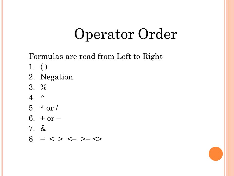 Operator Order Formulas are read from Left to Right 1.( ) 2.Negation 3.% 4.^ 5.* or / 6.+ or – 7.& 8.= = <>
