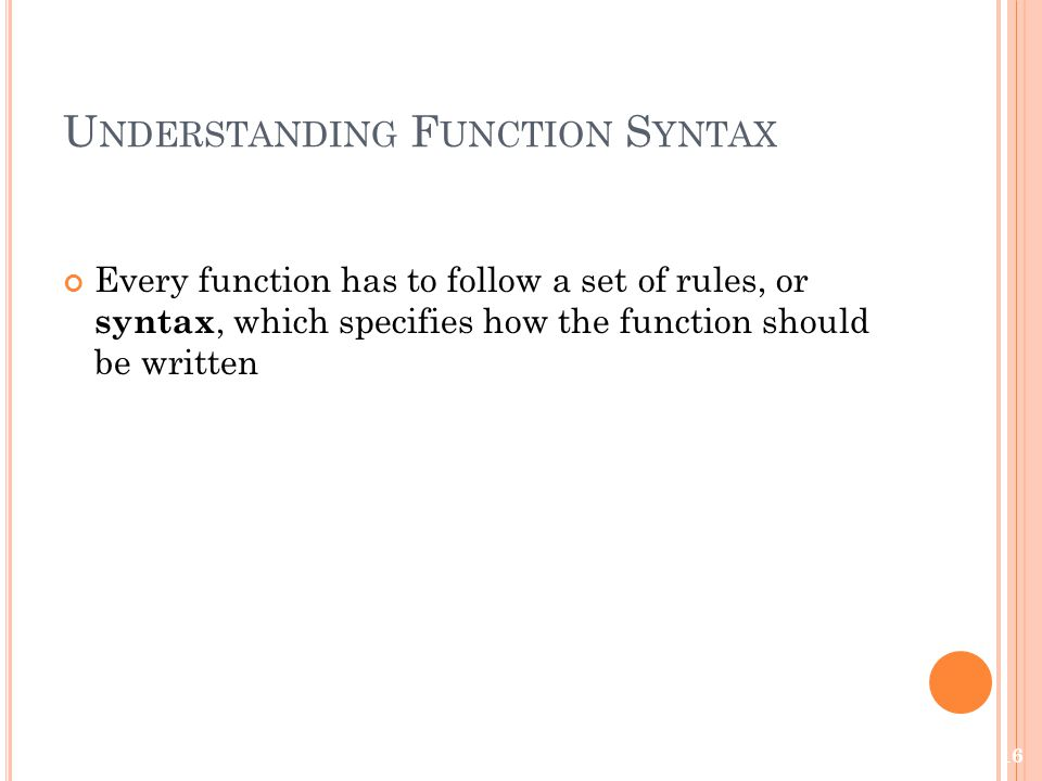 U NDERSTANDING F UNCTION S YNTAX Every function has to follow a set of rules, or syntax, which specifies how the function should be written 16