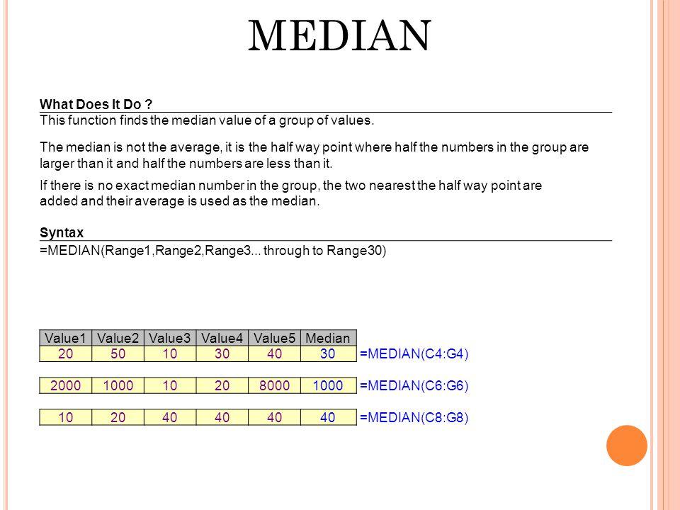 MEDIAN Value1Value2Value3Value4Value5Median 205010304030 =MEDIAN(C4:G4) 20001000102080001000 =MEDIAN(C6:G6) 102040 =MEDIAN(C8:G8) What Does It Do .