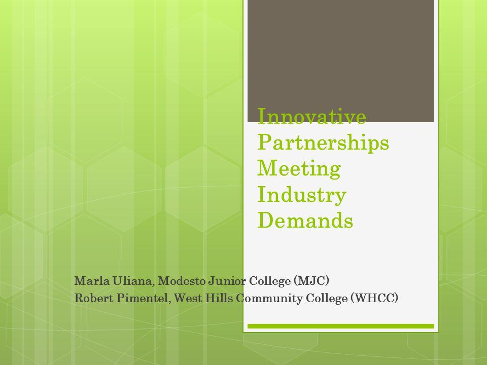 Innovative Partnerships Meeting Industry Demands Marla Uliana, Modesto Junior College (MJC) Robert Pimentel, West Hills Community College (WHCC)
