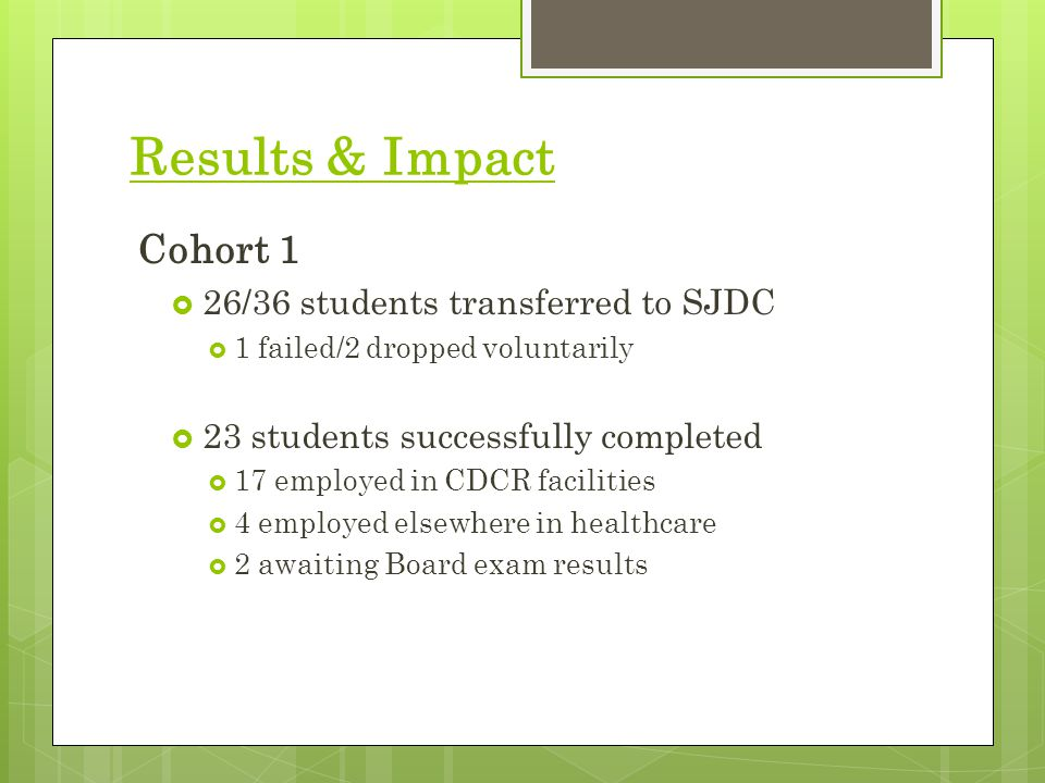 Results & Impact Cohort 1  26/36 students transferred to SJDC  1 failed/2 dropped voluntarily  23 students successfully completed  17 employed in CDCR facilities  4 employed elsewhere in healthcare  2 awaiting Board exam results