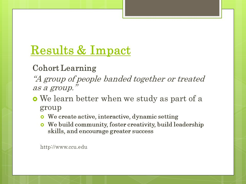 Results & Impact Cohort Learning A group of people banded together or treated as a group.  We learn better when we study as part of a group  We create active, interactive, dynamic setting  We build community, foster creativity, build leadership skills, and encourage greater success http://www.ccu.edu