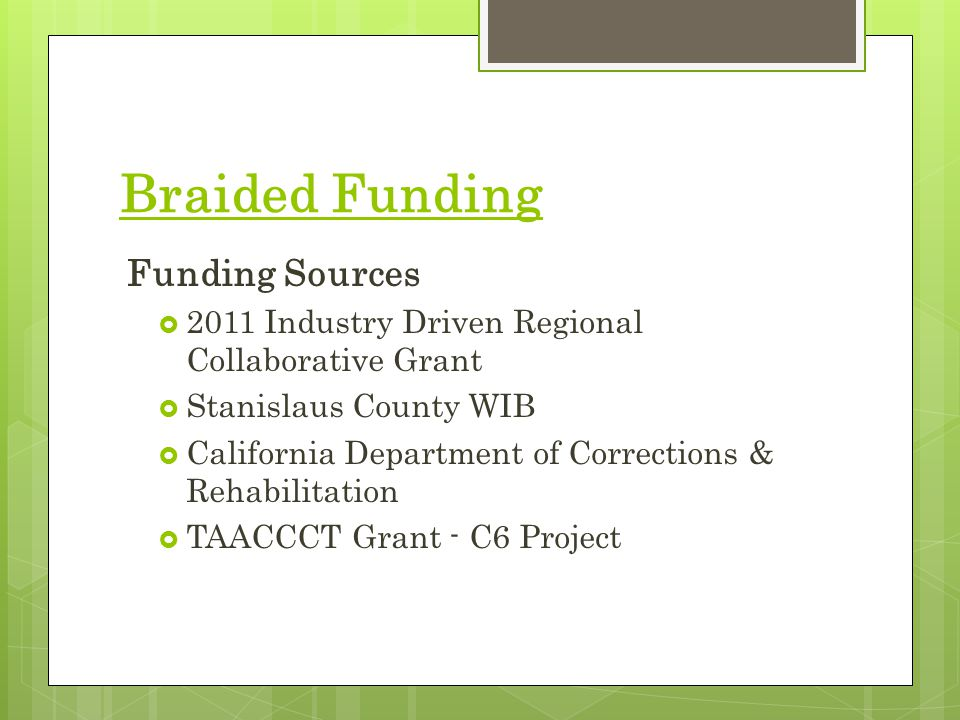 Braided Funding Funding Sources  2011 Industry Driven Regional Collaborative Grant  Stanislaus County WIB  California Department of Corrections & Rehabilitation  TAACCCT Grant - C6 Project