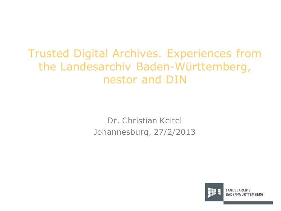Trusted Digital Archives. Experiences from the Landesarchiv Baden-Württemberg, nestor and DIN Dr. Christian Keitel Johannesburg, 27/2/2013