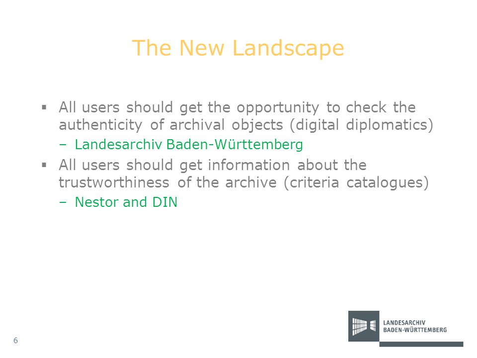 The New Landscape  All users should get the opportunity to check the authenticity of archival objects (digital diplomatics) –Landesarchiv Baden-Württ