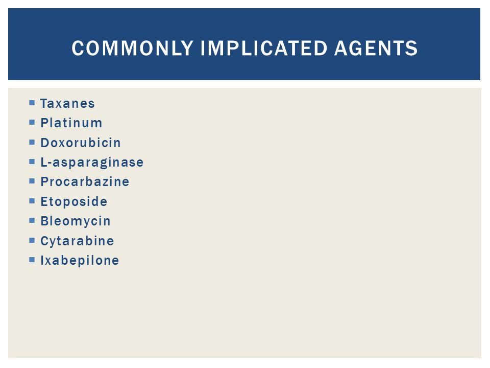  Taxanes  Platinum  Doxorubicin  L-asparaginase  Procarbazine  Etoposide  Bleomycin  Cytarabine  Ixabepilone COMMONLY IMPLICATED AGENTS