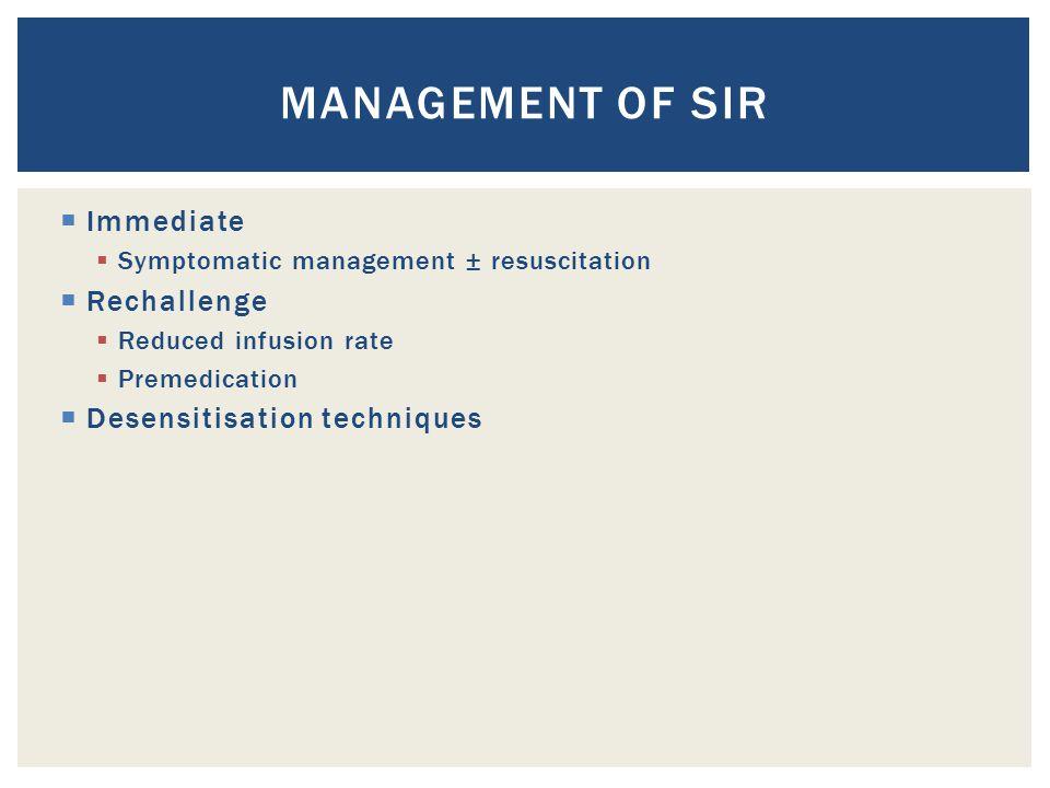  Immediate  Symptomatic management ± resuscitation  Rechallenge  Reduced infusion rate  Premedication  Desensitisation techniques MANAGEMENT OF
