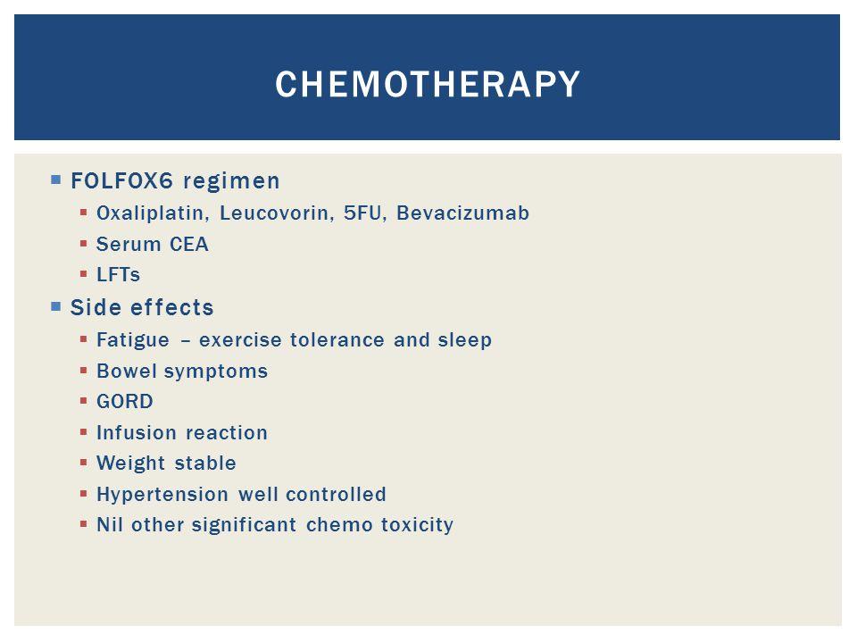  FOLFOX6 regimen  Oxaliplatin, Leucovorin, 5FU, Bevacizumab  Serum CEA  LFTs  Side effects  Fatigue – exercise tolerance and sleep  Bowel sympt