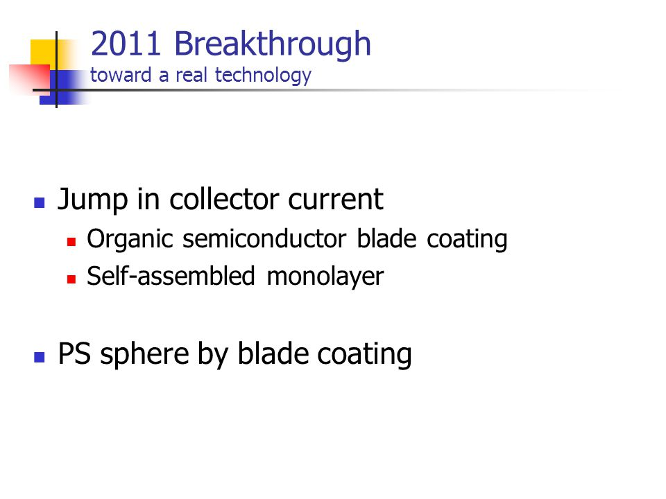 2011 Breakthrough toward a real technology Jump in collector current Organic semiconductor blade coating Self-assembled monolayer PS sphere by blade c