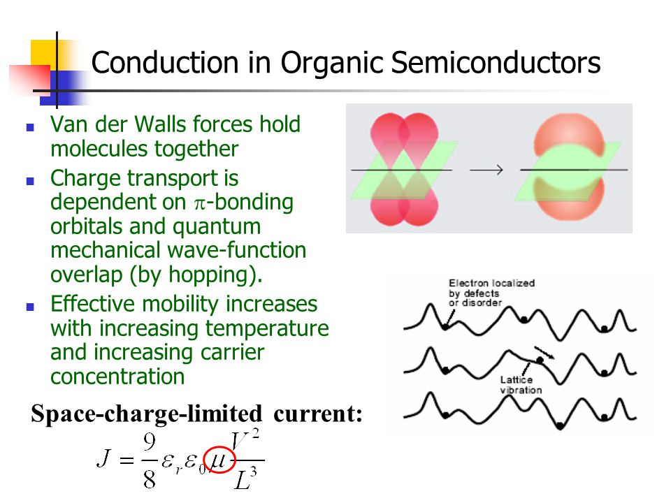 Conduction in Organic Semiconductors Van der Walls forces hold molecules together Charge transport is dependent on  -bonding orbitals and quantum mec