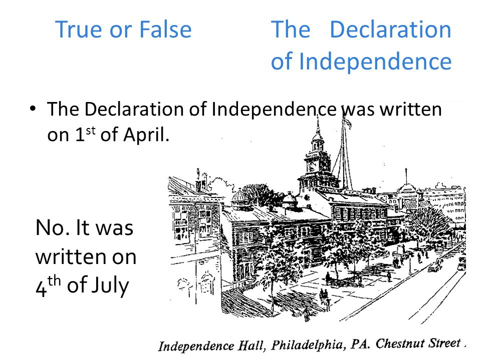 True or False The Declaration of Independence The Declaration of Independence was written on 1 st of April.