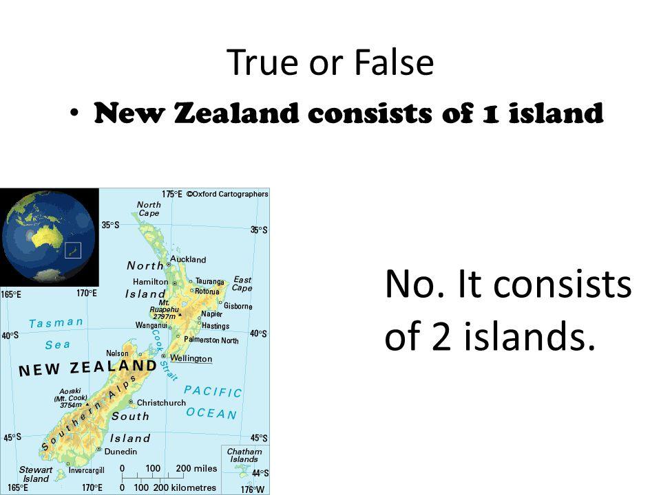 True or False New Zealand consists of 1 island No. It consists of 2 islands.