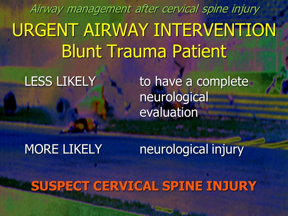 URGENT AIRWAY INTERVENTION Blunt Trauma Patient LESS LIKELYto have a complete neurological evaluation MORE LIKELYneurological injury SUSPECT CERVICAL SPINE INJURY Airway management after cervical spine injury
