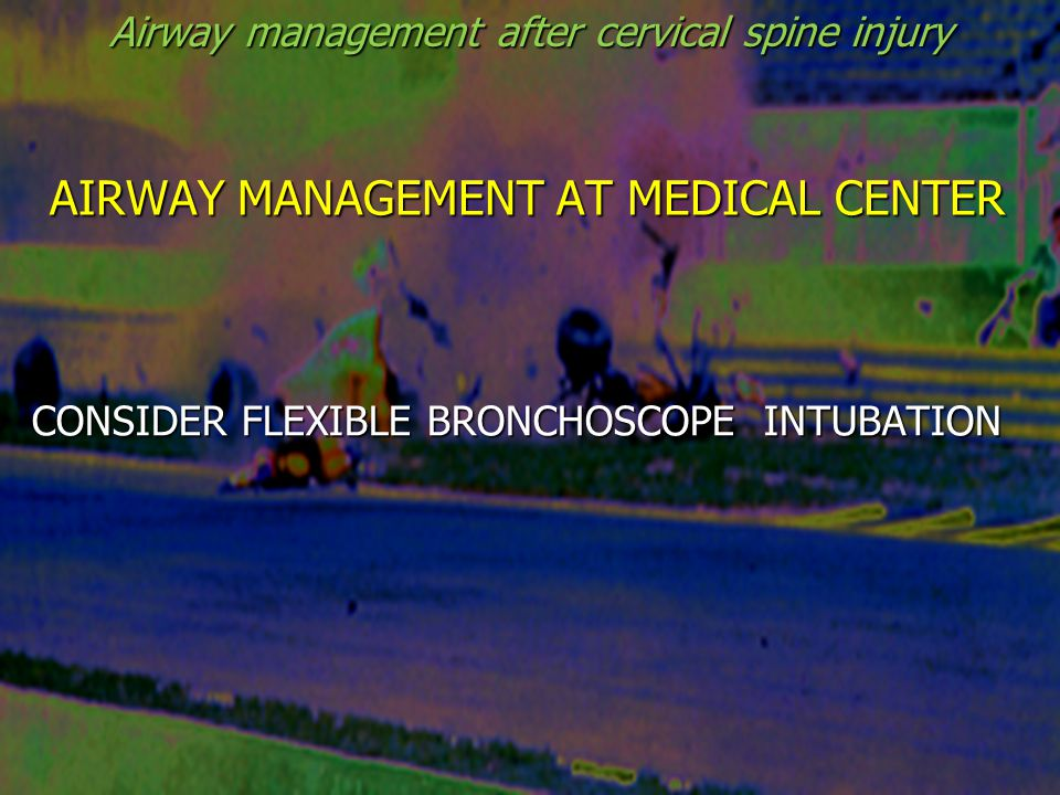 AIRWAY MANAGEMENT AT MEDICAL CENTER CONSIDER FLEXIBLE BRONCHOSCOPE INTUBATION Airway management after cervical spine injury