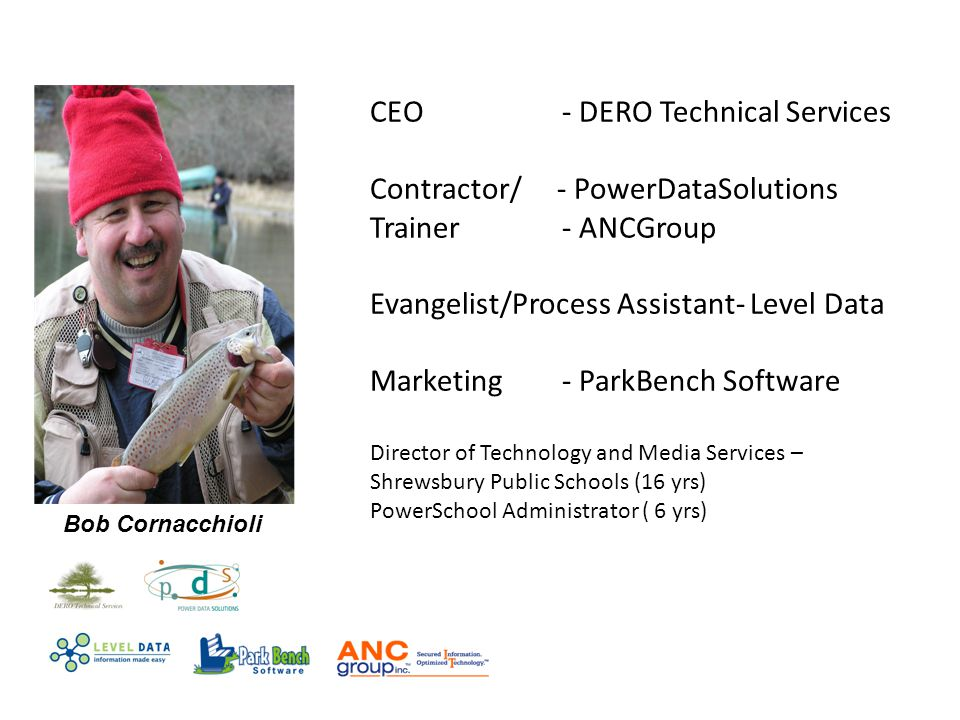 CEO - DERO Technical Services Contractor/ - PowerDataSolutions Trainer- ANCGroup Evangelist/Process Assistant- Level Data Marketing- ParkBench Software Director of Technology and Media Services – Shrewsbury Public Schools (16 yrs) PowerSchool Administrator ( 6 yrs) Bob Cornacchioli