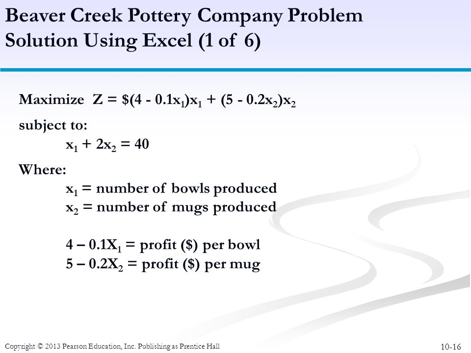 10-16 Copyright © 2013 Pearson Education, Inc. Publishing as Prentice Hall Maximize Z = $(4 - 0.1x 1 )x 1 + (5 - 0.2x 2 )x 2 subject to: x 1 + 2x 2 =