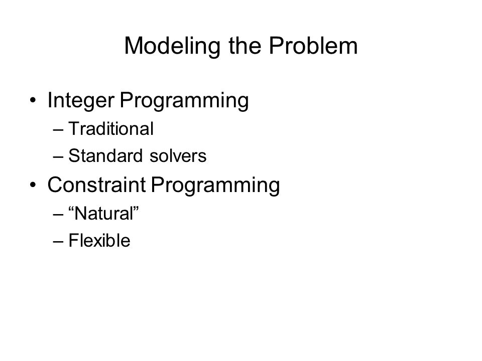 Modeling the Problem Integer Programming –Traditional –Standard solvers Constraint Programming – Natural –Flexible