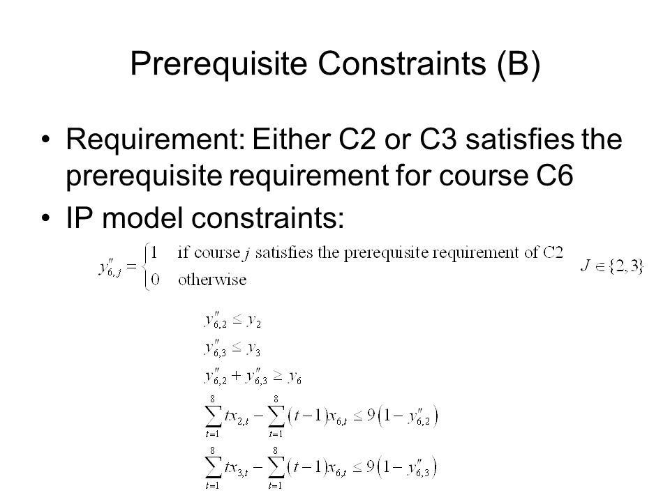 Prerequisite Constraints (B) Requirement: Either C2 or C3 satisfies the prerequisite requirement for course C6 IP model constraints: