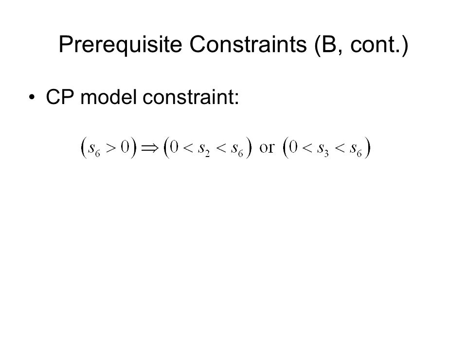 Prerequisite Constraints (B, cont.) CP model constraint: