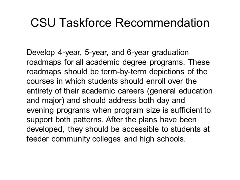 CSU Taskforce Recommendation Develop 4-year, 5-year, and 6-year graduation roadmaps for all academic degree programs.