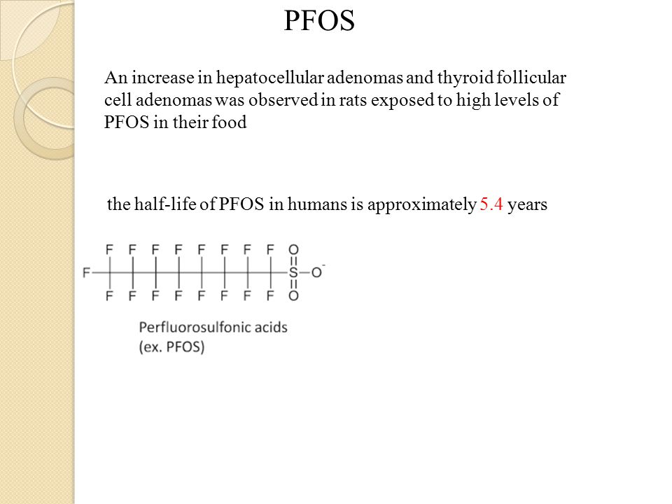 PFOS An increase in hepatocellular adenomas and thyroid follicular cell adenomas was observed in rats exposed to high levels of PFOS in their food the half-life of PFOS in humans is approximately 5.4 years