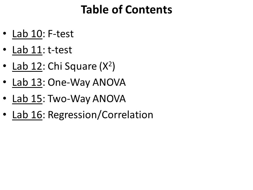 Table of Contents Lab 10: F-test Lab 11: t-test Lab 12: Chi Square (X 2 ) Lab 13: One-Way ANOVA Lab 15: Two-Way ANOVA Lab 16: Regression/Correlation