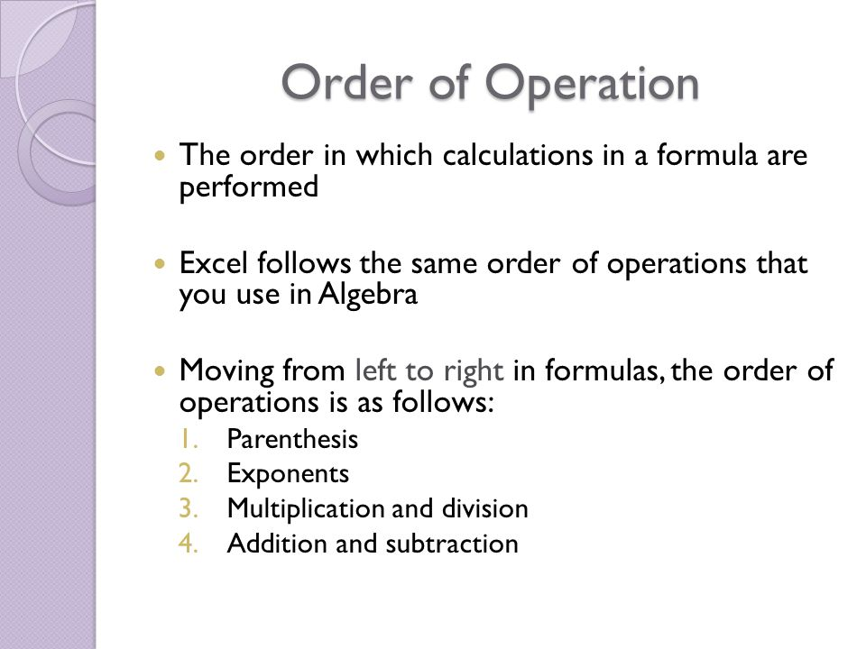 Order of Operation The order in which calculations in a formula are performed Excel follows the same order of operations that you use in Algebra Moving from left to right in formulas, the order of operations is as follows: 1.Parenthesis 2.Exponents 3.Multiplication and division 4.Addition and subtraction