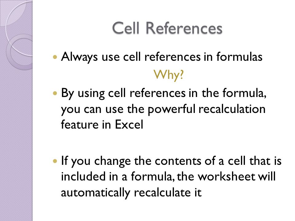Cell References Always use cell references in formulas Why? By using cell references in the formula, you can use the powerful recalculation feature in