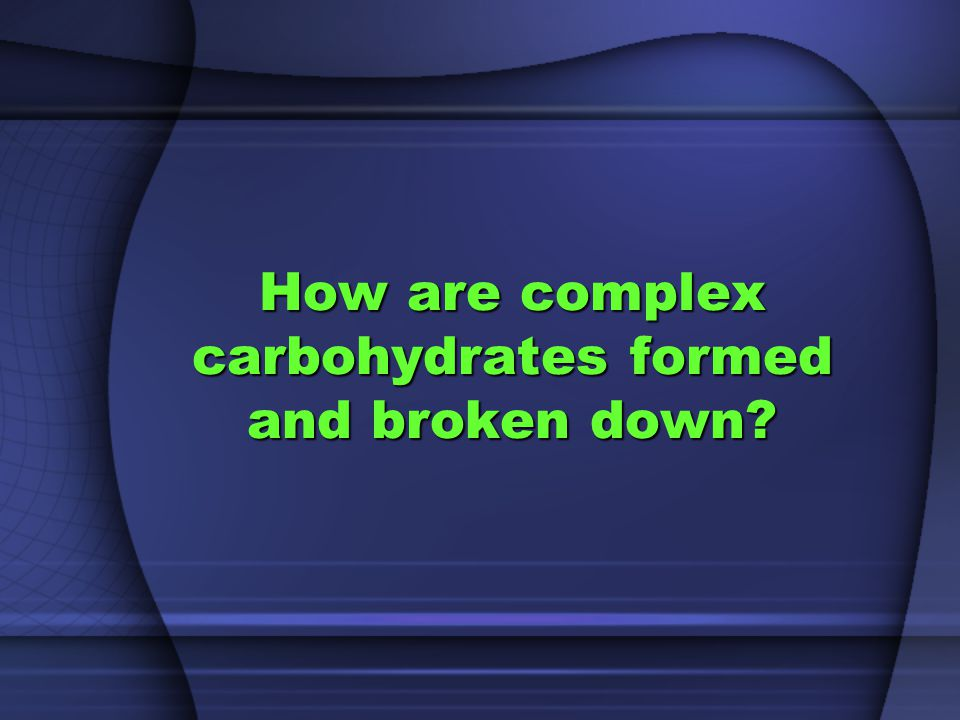 How are complex carbohydrates formed and broken down?