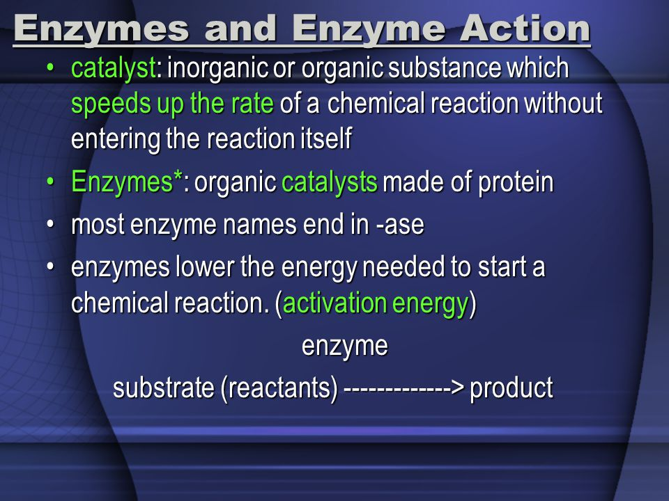 Enzymes and Enzyme Action catalyst: inorganic or organic substance which speeds up the rate of a chemical reaction without entering the reaction itsel