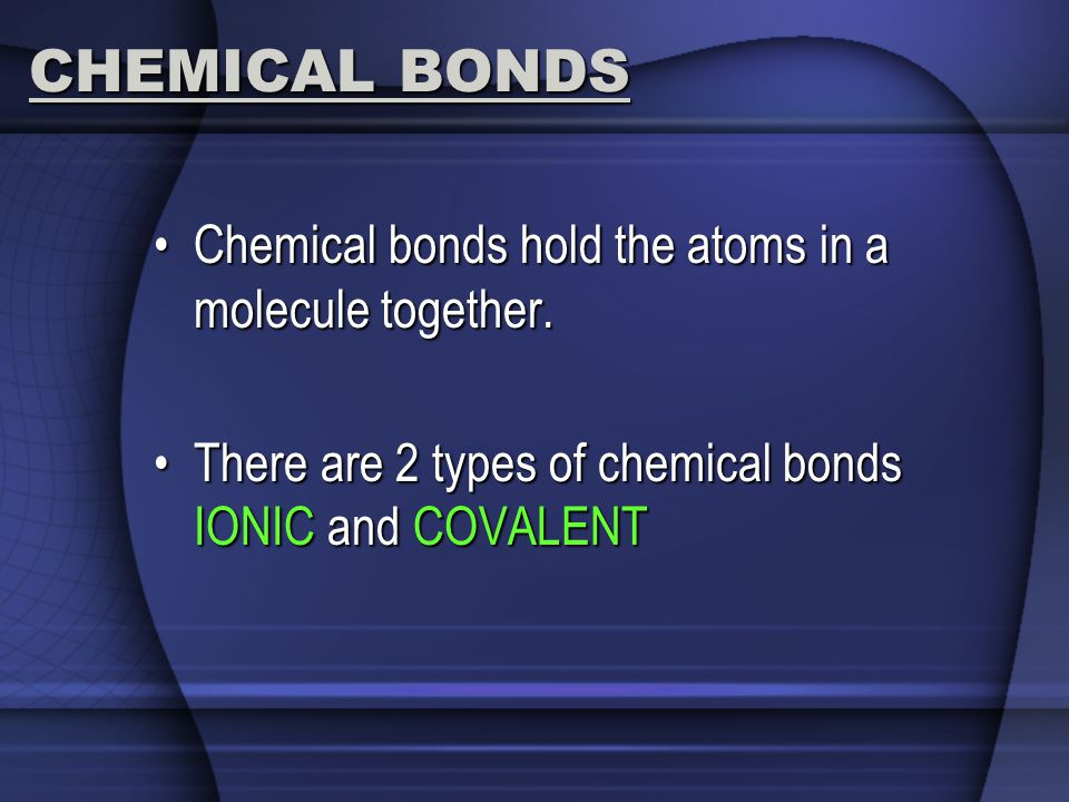 CHEMICAL BONDS Chemical bonds hold the atoms in a molecule together.Chemical bonds hold the atoms in a molecule together.