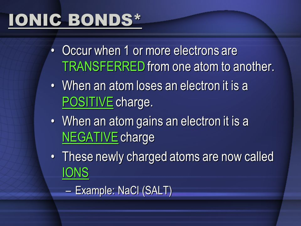 IONIC BONDS* Occur when 1 or more electrons are TRANSFERRED from one atom to another.Occur when 1 or more electrons are TRANSFERRED from one atom to a
