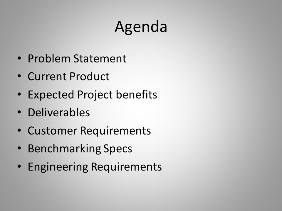 Agenda Problem Statement Current Product Expected Project benefits Deliverables Customer Requirements Benchmarking Specs Engineering Requirements