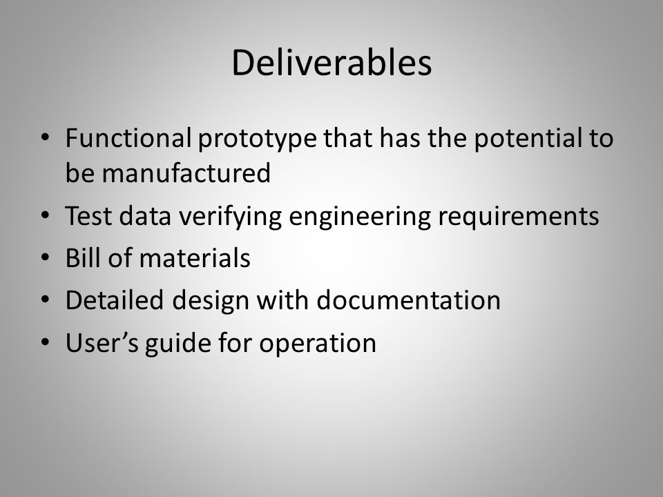 Deliverables Functional prototype that has the potential to be manufactured Test data verifying engineering requirements Bill of materials Detailed de