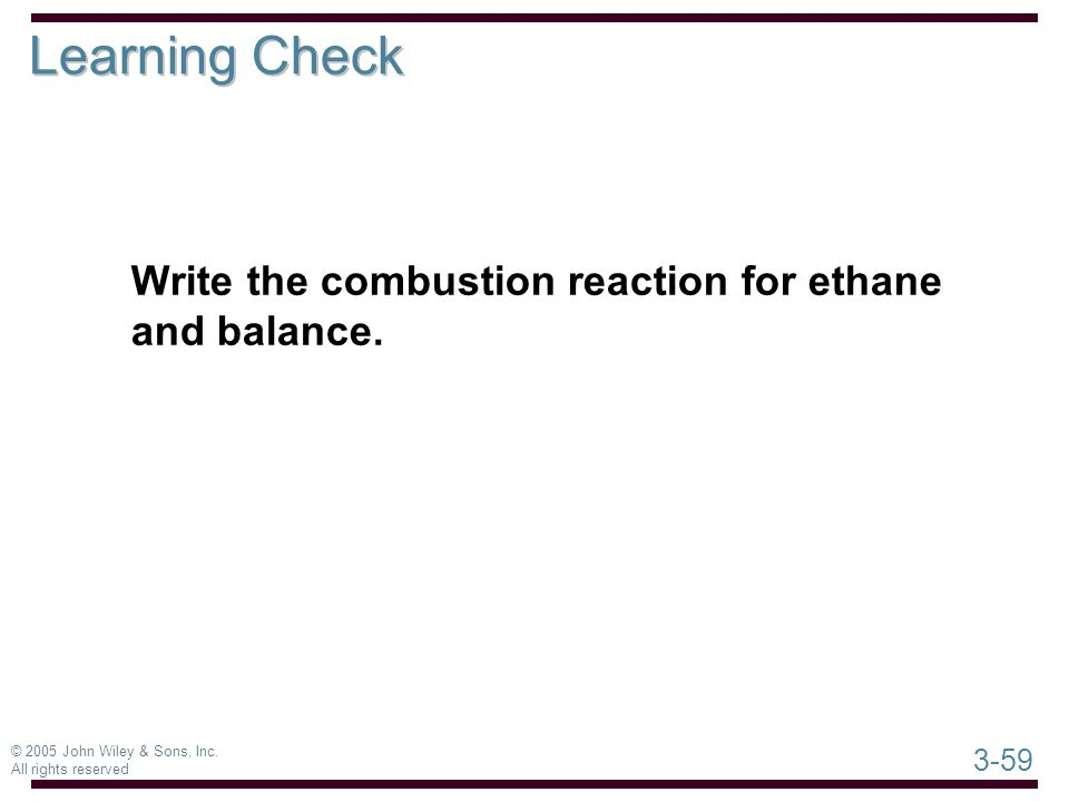 3-59 © 2005 John Wiley & Sons, Inc. All rights reserved Write the combustion reaction for ethane and balance. Learning Check