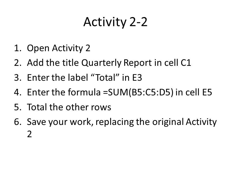 Activity 2-2 1.Open Activity 2 2.Add the title Quarterly Report in cell C1 3.Enter the label Total in E3 4.Enter the formula =SUM(B5:C5:D5) in cell E5 5.Total the other rows 6.Save your work, replacing the original Activity 2