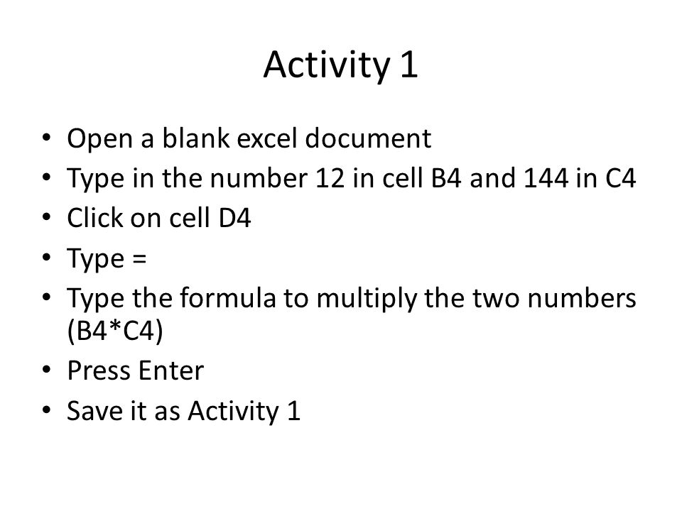 Activity 1 Open a blank excel document Type in the number 12 in cell B4 and 144 in C4 Click on cell D4 Type = Type the formula to multiply the two numbers (B4*C4) Press Enter Save it as Activity 1
