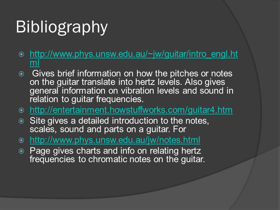 Bibliography  http://www.phys.unsw.edu.au/~jw/guitar/intro_engl.ht ml http://www.phys.unsw.edu.au/~jw/guitar/intro_engl.ht ml  Gives brief information on how the pitches or notes on the guitar translate into hertz levels.