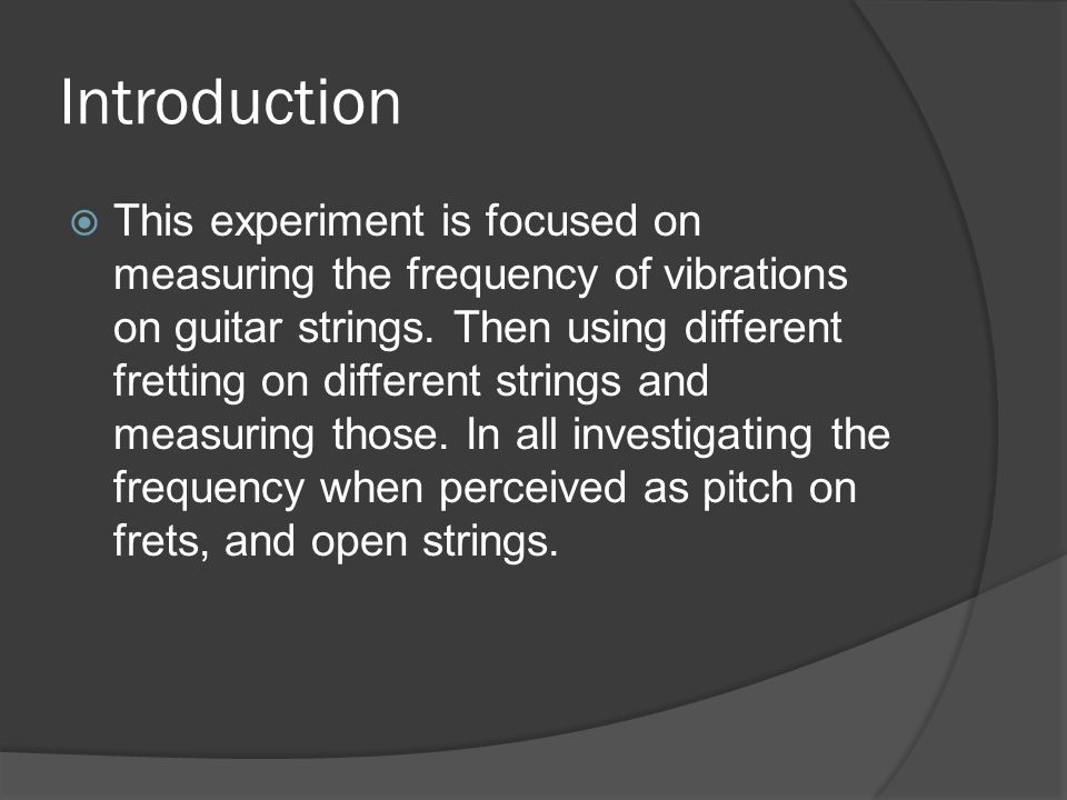 Introduction  This experiment is focused on measuring the frequency of vibrations on guitar strings.