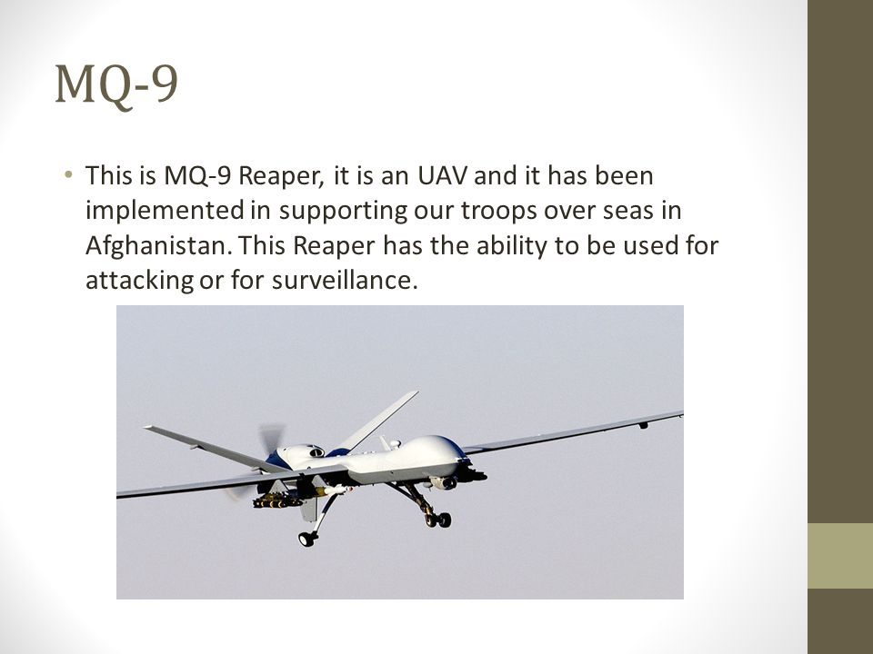 MQ-9 This is MQ-9 Reaper, it is an UAV and it has been implemented in supporting our troops over seas in Afghanistan.
