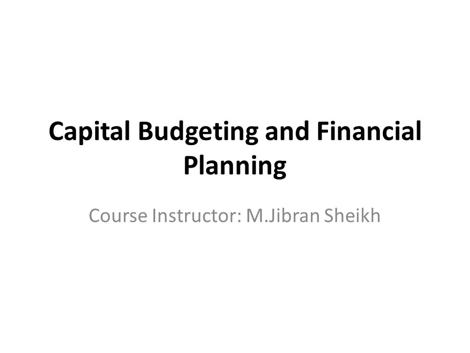 Capital Budgeting and Financial Planning Course Instructor: M.Jibran Sheikh