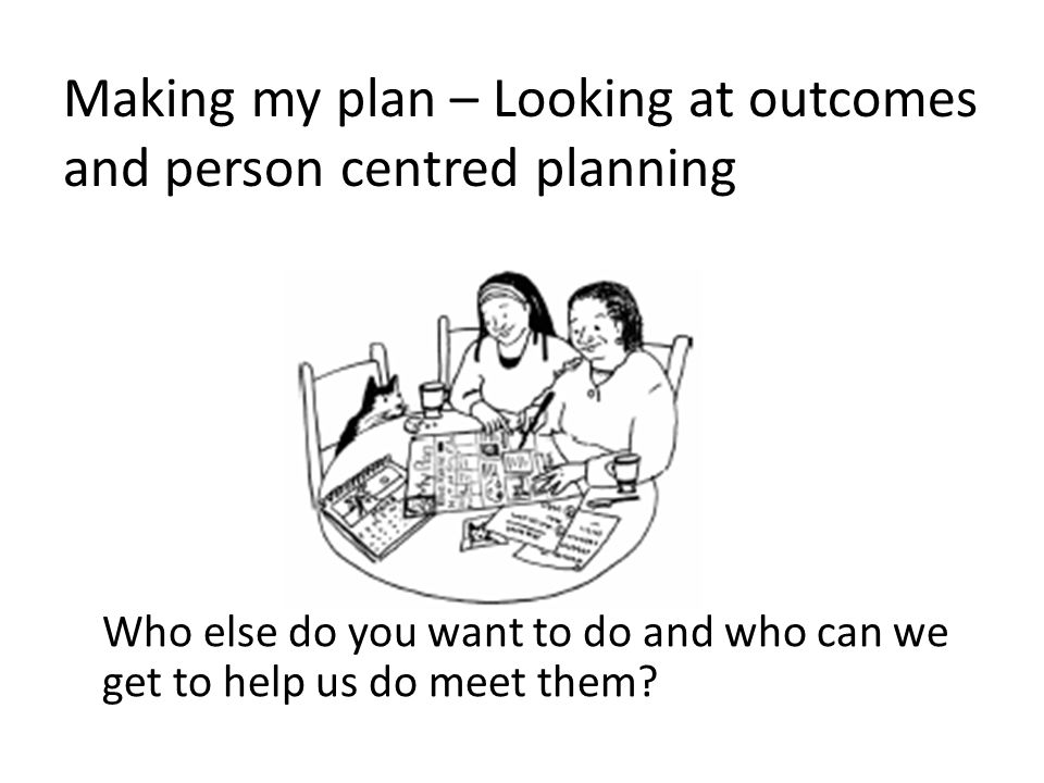 Making my plan – Looking at outcomes and person centred planning Who else do you want to do and who can we get to help us do meet them?