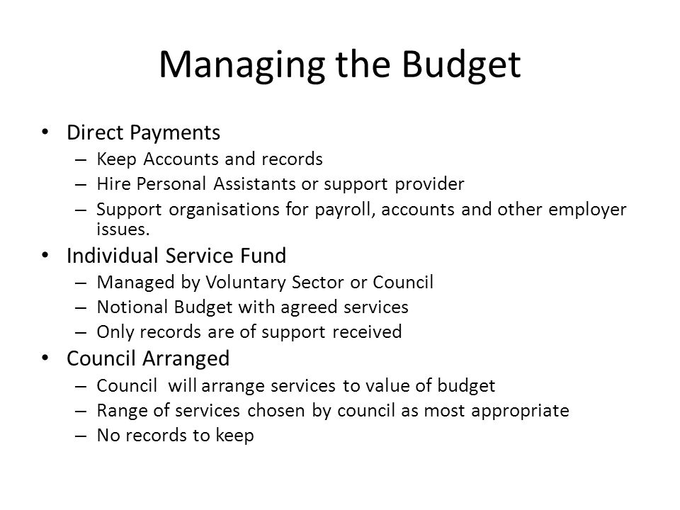 Managing the Budget Direct Payments – Keep Accounts and records – Hire Personal Assistants or support provider – Support organisations for payroll, ac
